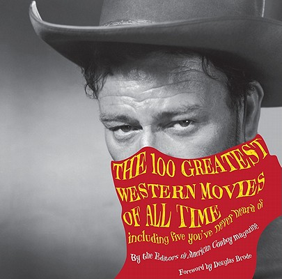 The 100 Greatest Western Movies of All Time By American Cowboy Magazine (EDT)/ Brode, Douglas (FRW)