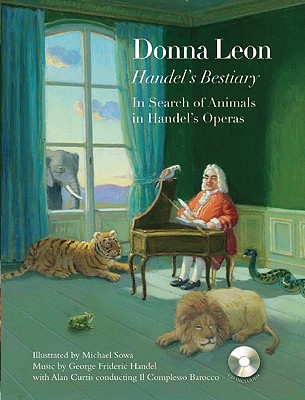 Handel's Bestiary By Leon, Donna/ Sowa, Michael (ILT)/ Handel, George Frederic (COP)